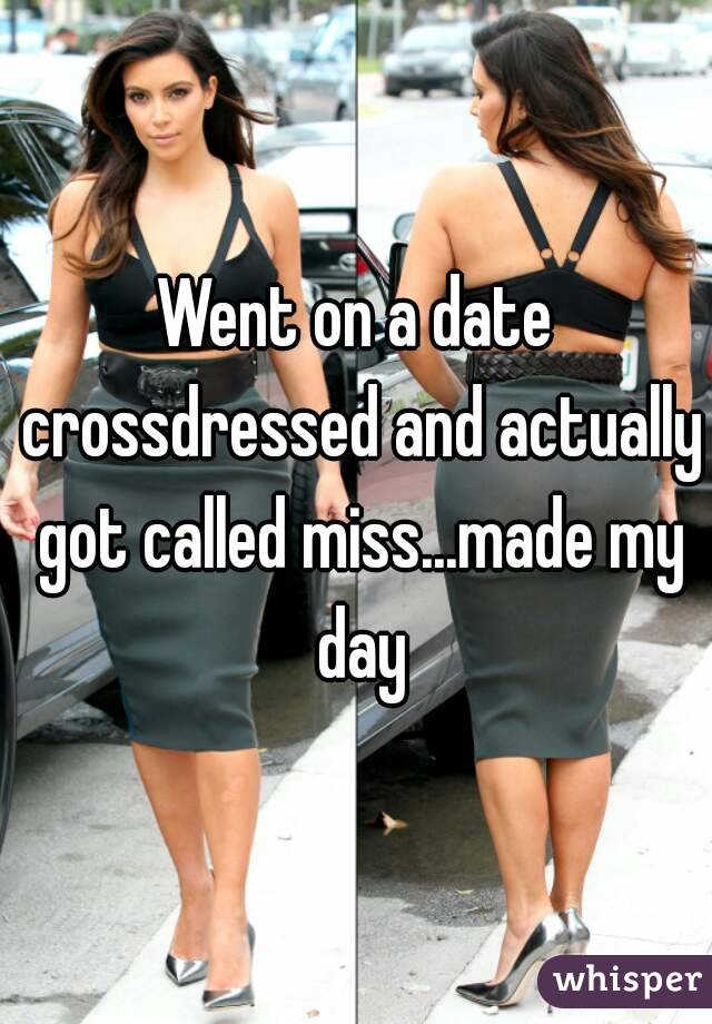 Went on a date crossdressed and actually got called miss...made my day