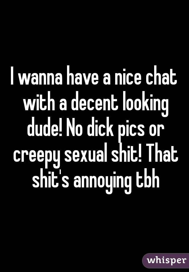 I wanna have a nice chat with a decent looking dude! No dick pics or creepy sexual shit! That shit's annoying tbh