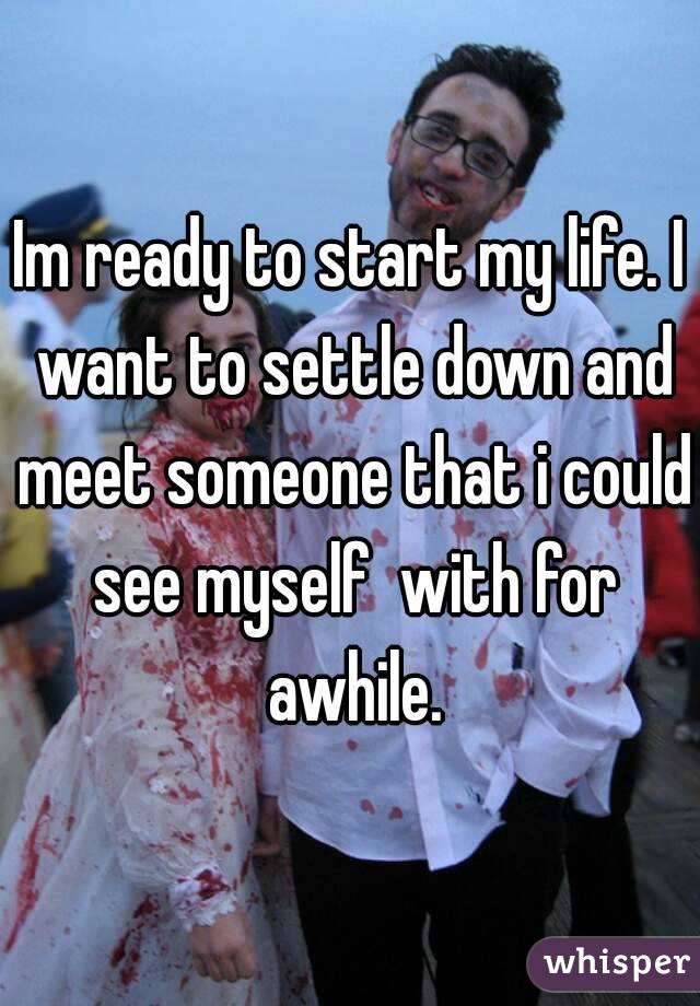 Im ready to start my life. I want to settle down and meet someone that i could see myself  with for awhile.