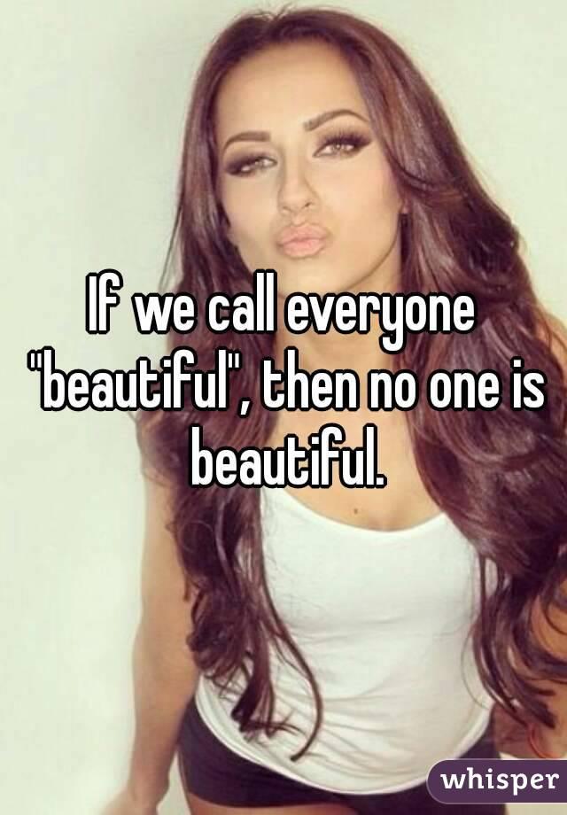 "If we call everyone ""beautiful"", then no one is beautiful."