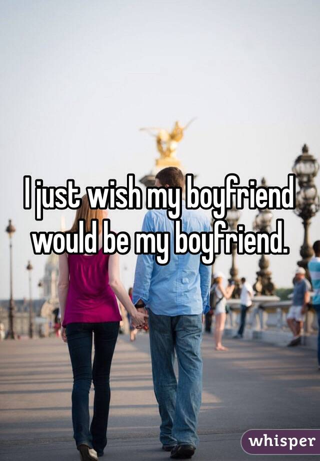 I just wish my boyfriend would be my boyfriend.