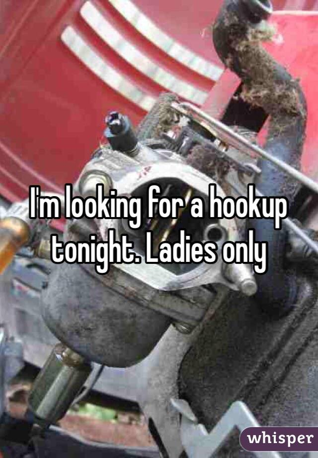 I'm looking for a hookup tonight. Ladies only