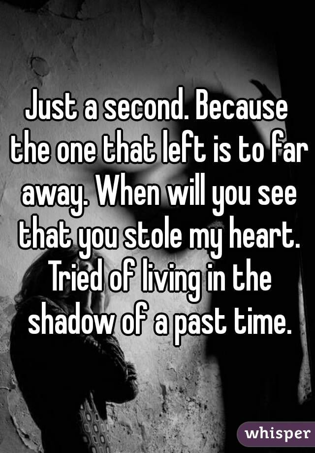 Just a second. Because the one that left is to far away. When will you see that you stole my heart. Tried of living in the shadow of a past time.
