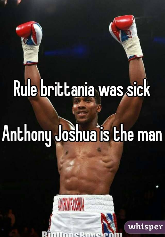 Rule brittania was sick  Anthony Joshua is the man