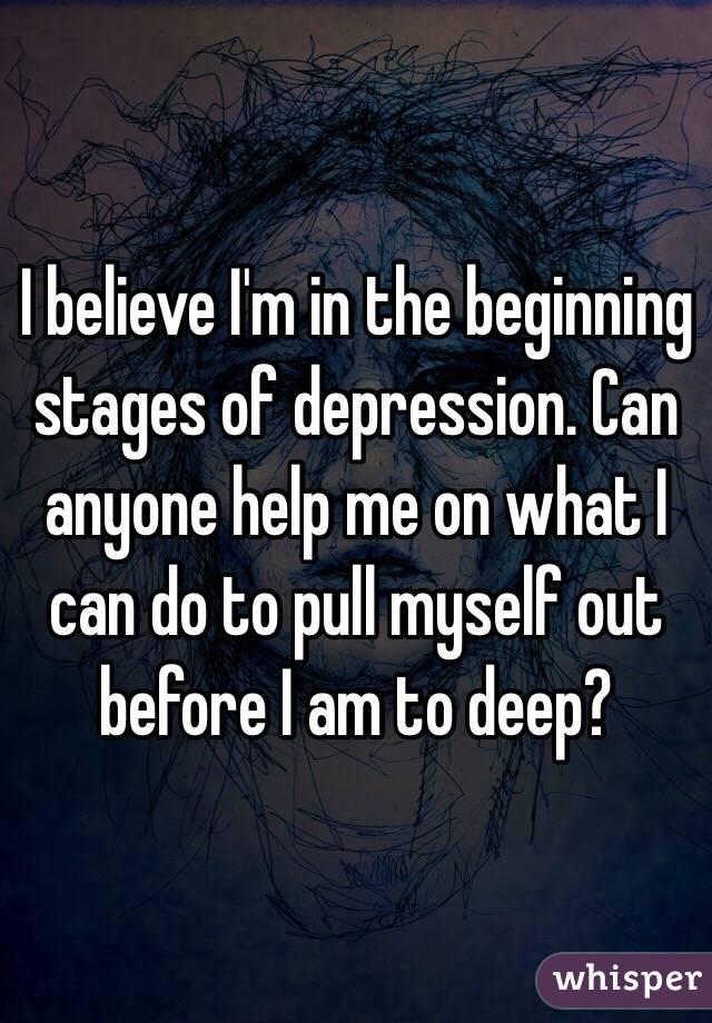 I believe I'm in the beginning stages of depression. Can anyone help me on what I can do to pull myself out before I am to deep?