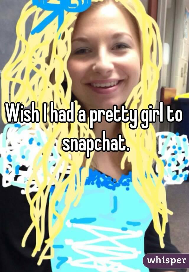 Wish I had a pretty girl to snapchat.