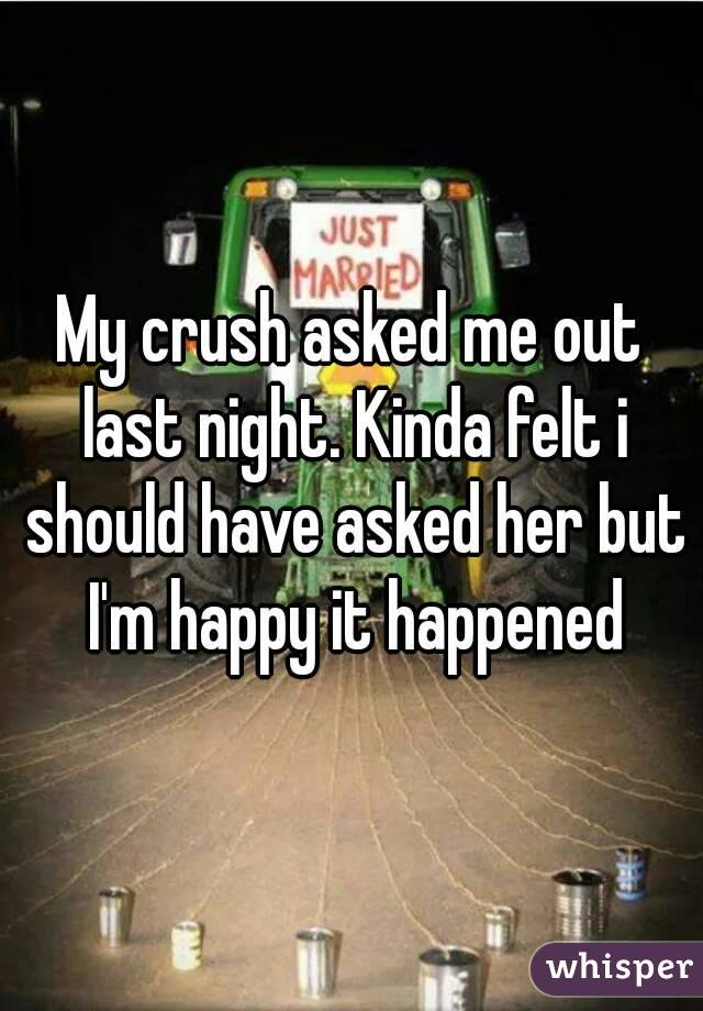 My crush asked me out last night. Kinda felt i should have asked her but I'm happy it happened
