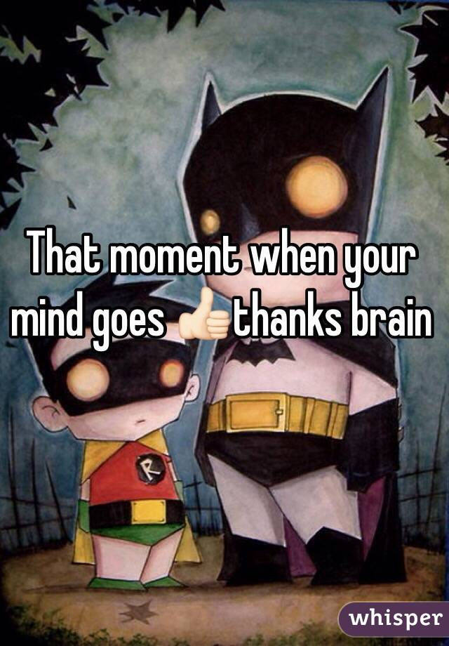 That moment when your mind goes 👍🏻thanks brain