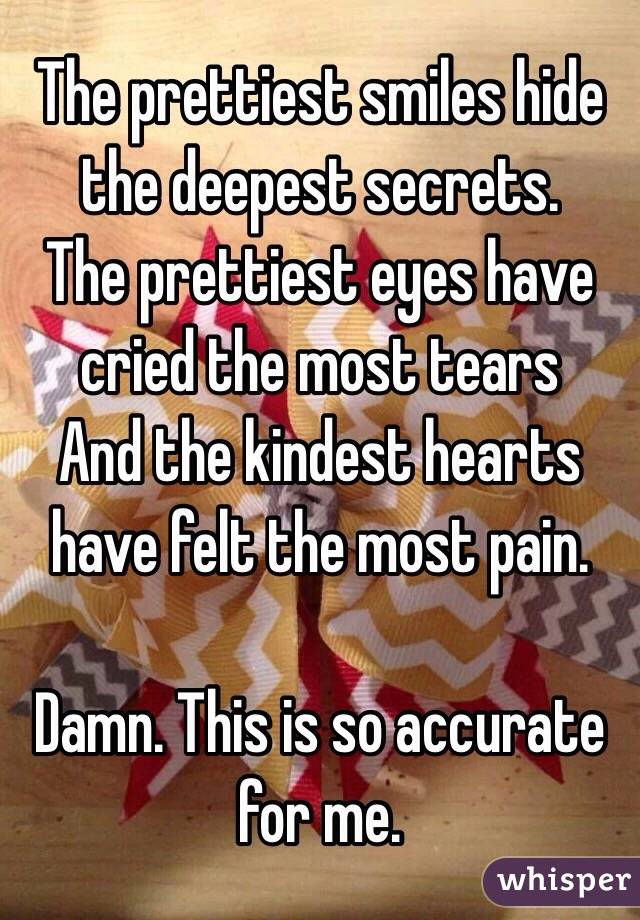 The prettiest smiles hide the deepest secrets.  The prettiest eyes have cried the most tears   And the kindest hearts have felt the most pain.   Damn. This is so accurate for me.