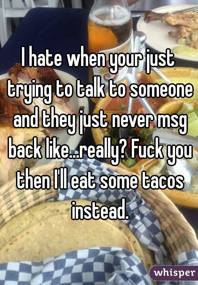 I hate when your just trying to talk to someone and they just never msg back like...really? Fuck you then I'll eat some tacos instead.