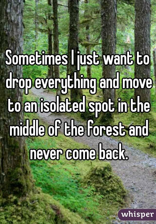 Sometimes I just want to drop everything and move to an isolated spot in the middle of the forest and never come back.