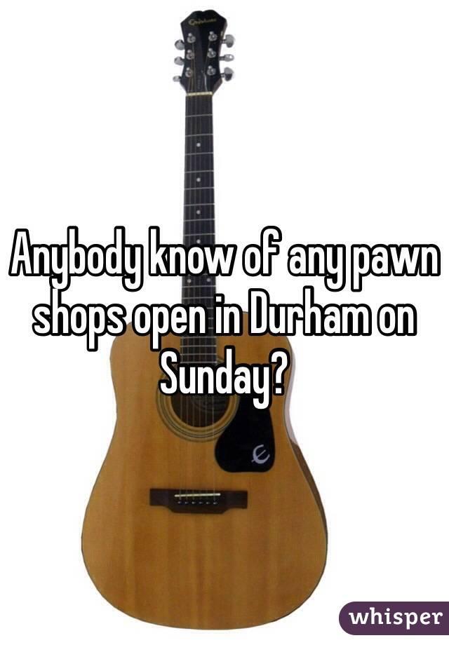Anybody know of any pawn shops open in Durham on Sunday?