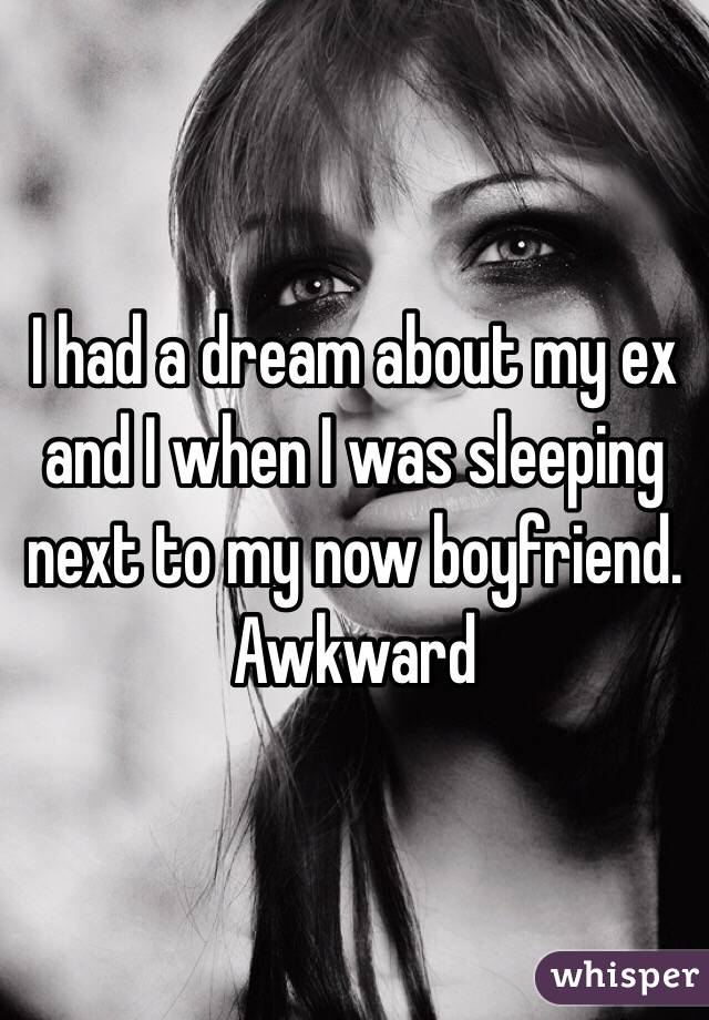 I had a dream about my ex and I when I was sleeping next to my now boyfriend. Awkward
