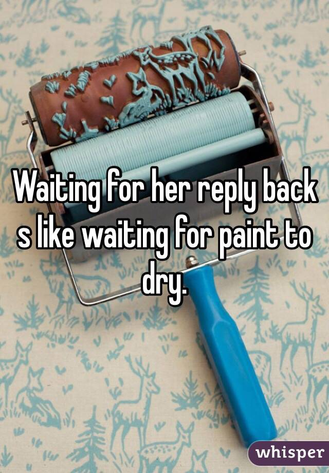 Waiting for her reply back s like waiting for paint to dry.