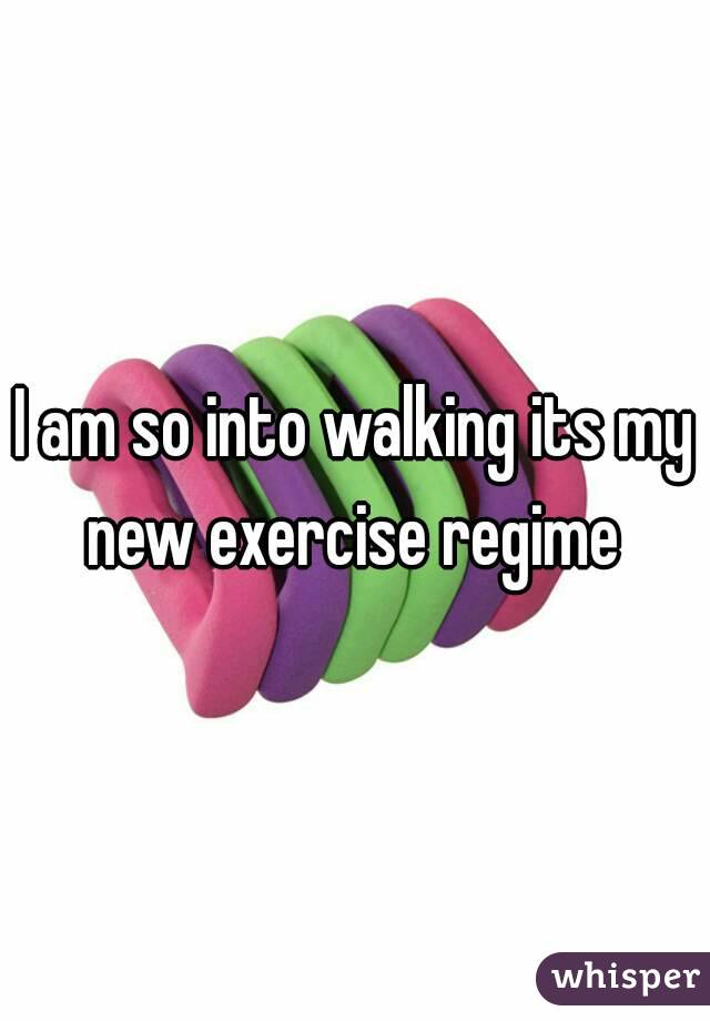 I am so into walking its my new exercise regime