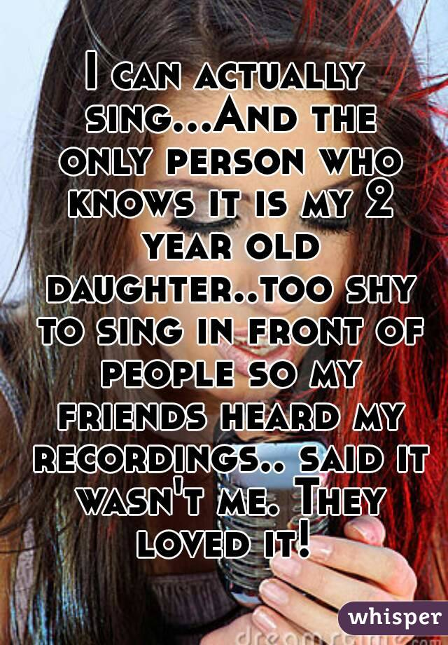 I can actually sing...And the only person who knows it is my 2 year old daughter..too shy to sing in front of people so my friends heard my recordings.. said it wasn't me. They loved it!
