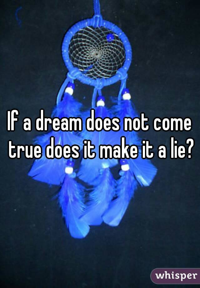 If a dream does not come true does it make it a lie?