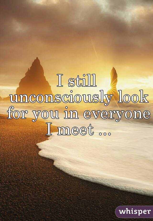 I still unconsciously look for you in everyone I meet ...