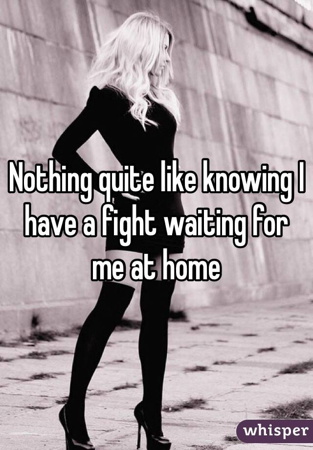 Nothing quite like knowing I have a fight waiting for me at home