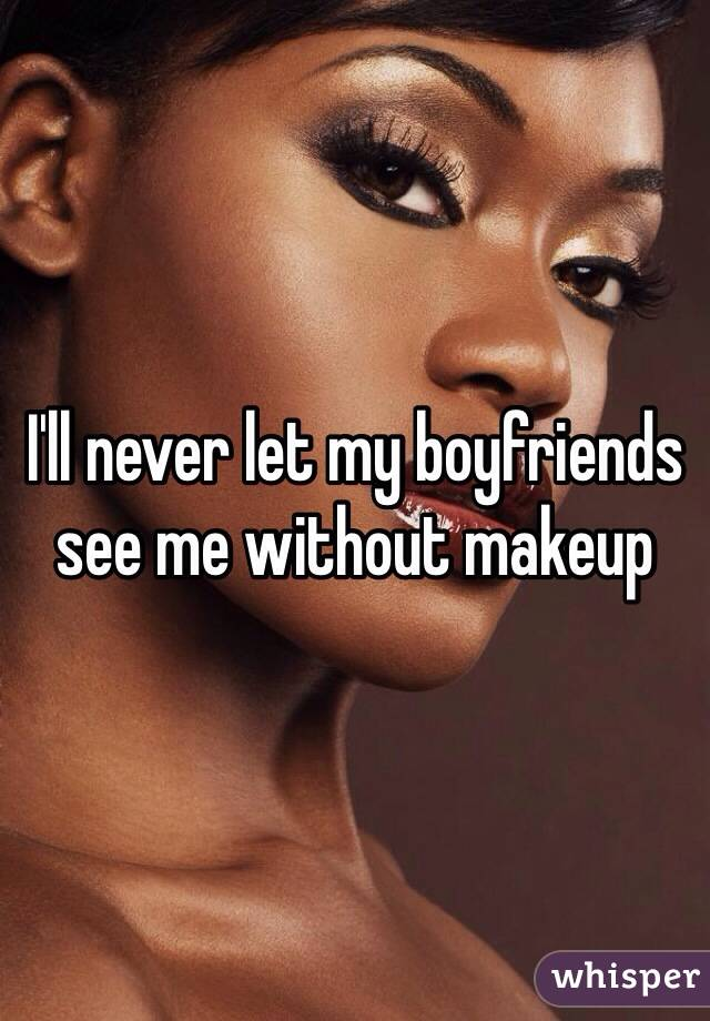 I'll never let my boyfriends see me without makeup
