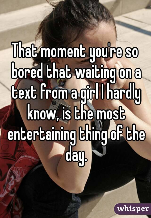 That moment you're so bored that waiting on a text from a girl I hardly know, is the most entertaining thing of the day.