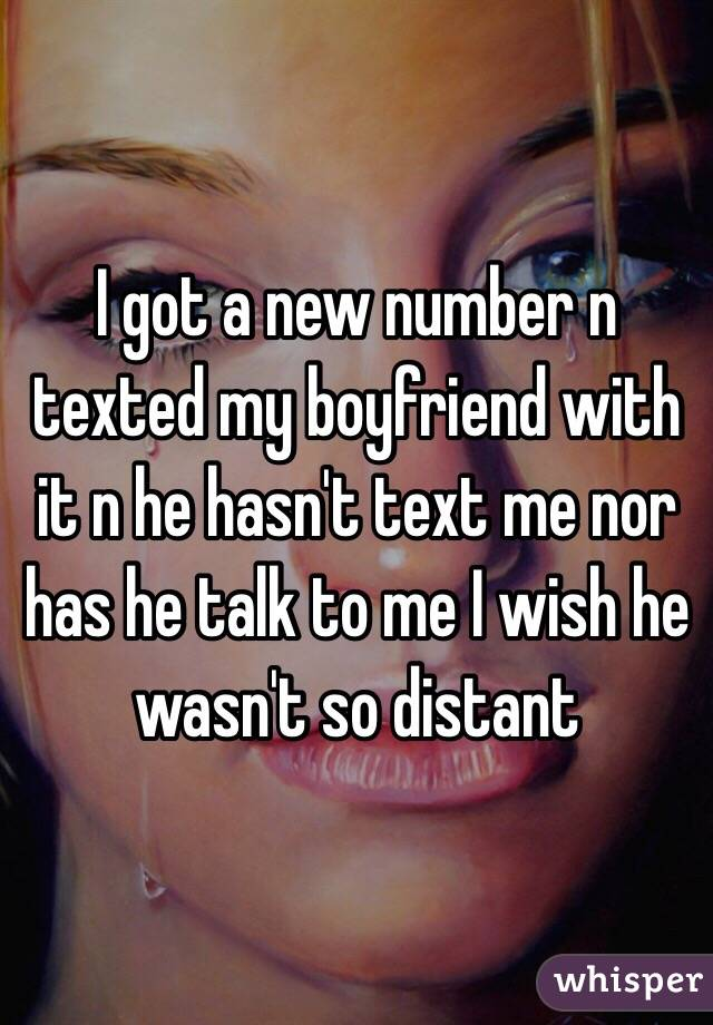 I got a new number n texted my boyfriend with it n he hasn't text me nor has he talk to me I wish he wasn't so distant