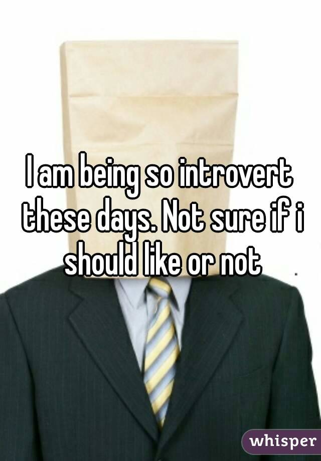 I am being so introvert these days. Not sure if i should like or not