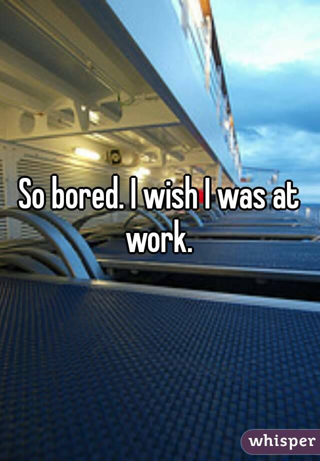 So bored. I wish I was at work.
