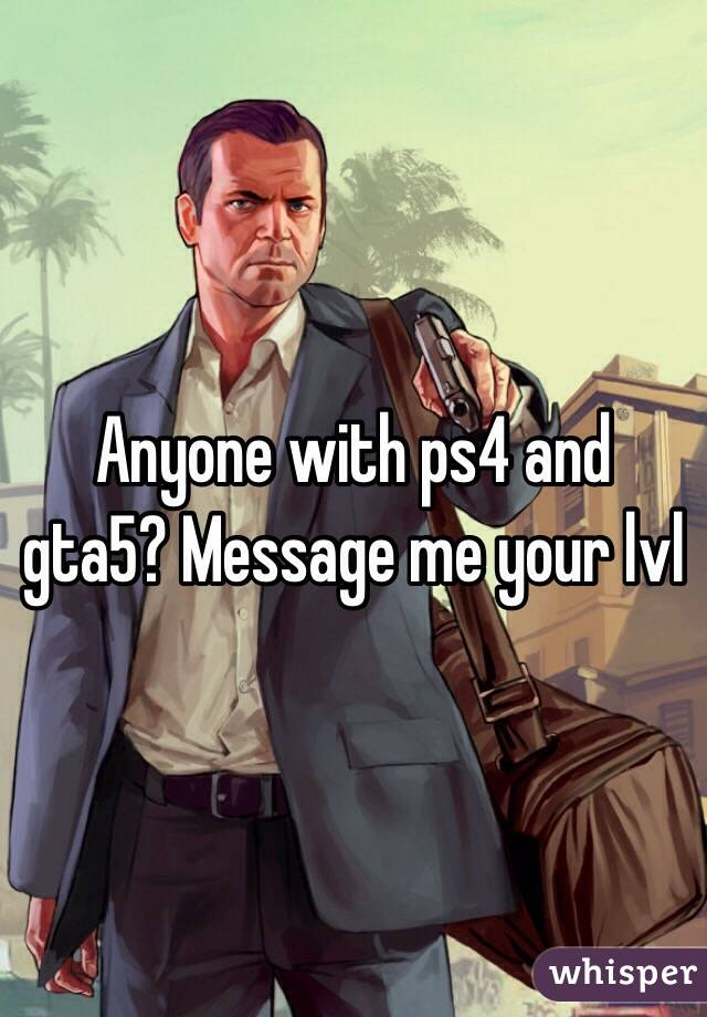Anyone with ps4 and gta5? Message me your lvl