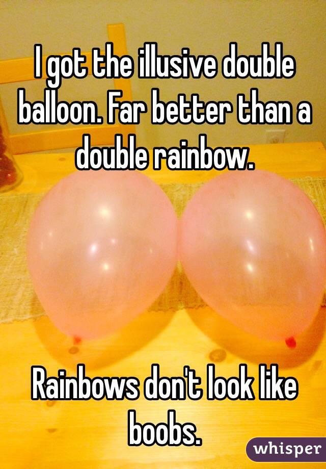 I got the illusive double balloon. Far better than a double rainbow.      Rainbows don't look like boobs.