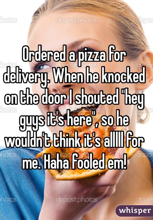 """Ordered a pizza for delivery. When he knocked on the door I shouted """"hey guys it's here"""", so he wouldn't think it's alllll for me. Haha fooled em!"""