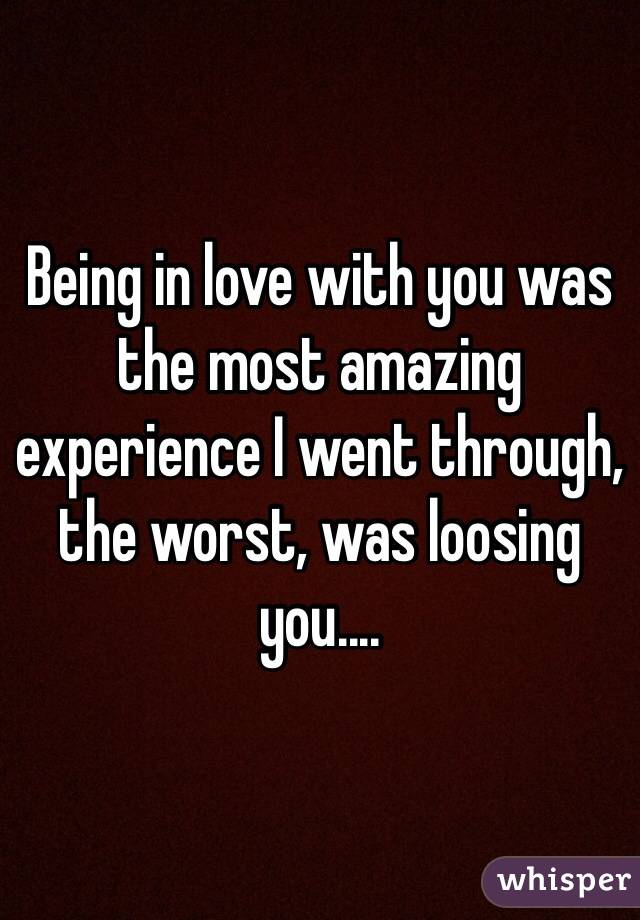 Being in love with you was the most amazing experience I went through, the worst, was loosing you....