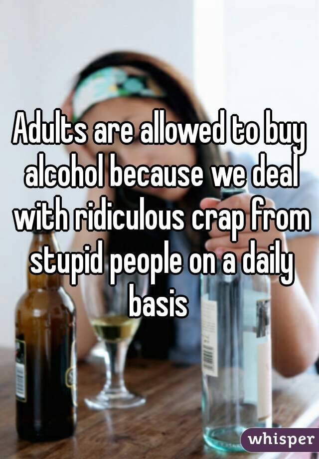 Adults are allowed to buy alcohol because we deal with ridiculous crap from stupid people on a daily basis