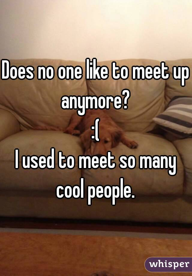 Does no one like to meet up anymore?  :( I used to meet so many cool people.