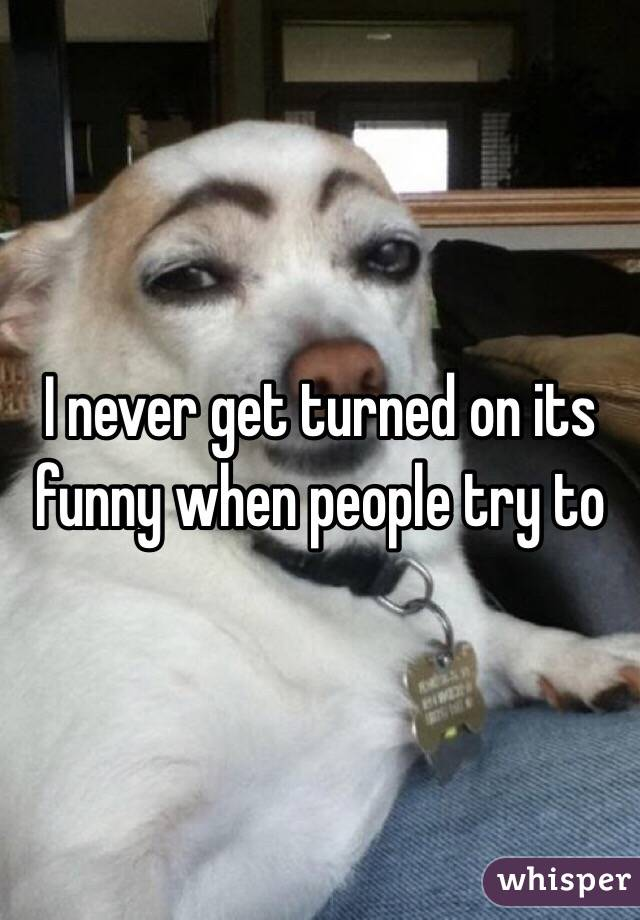 I never get turned on its funny when people try to