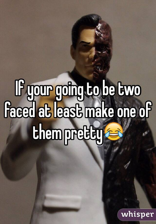 If your going to be two faced at least make one of them pretty😂