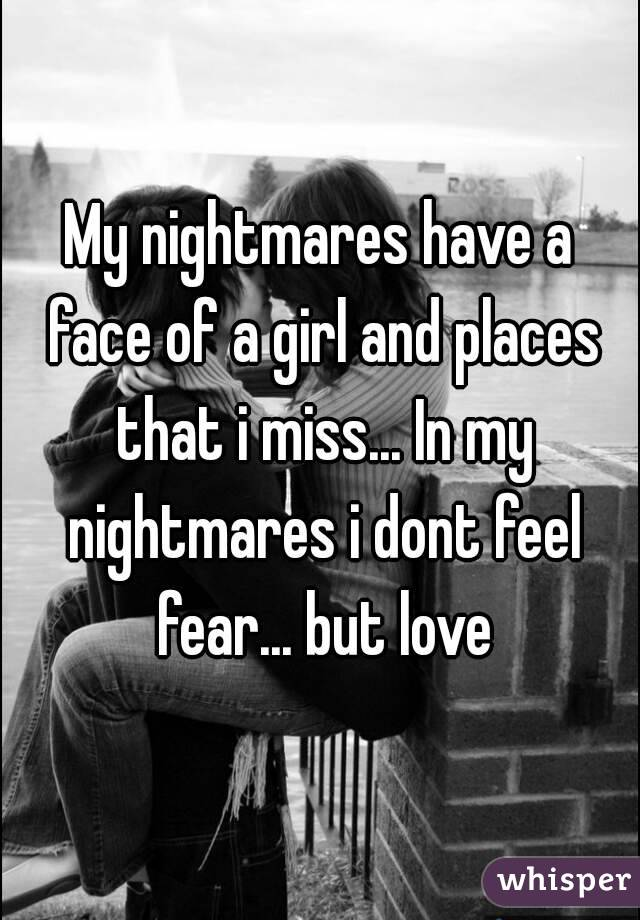 My nightmares have a face of a girl and places that i miss... In my nightmares i dont feel fear... but love