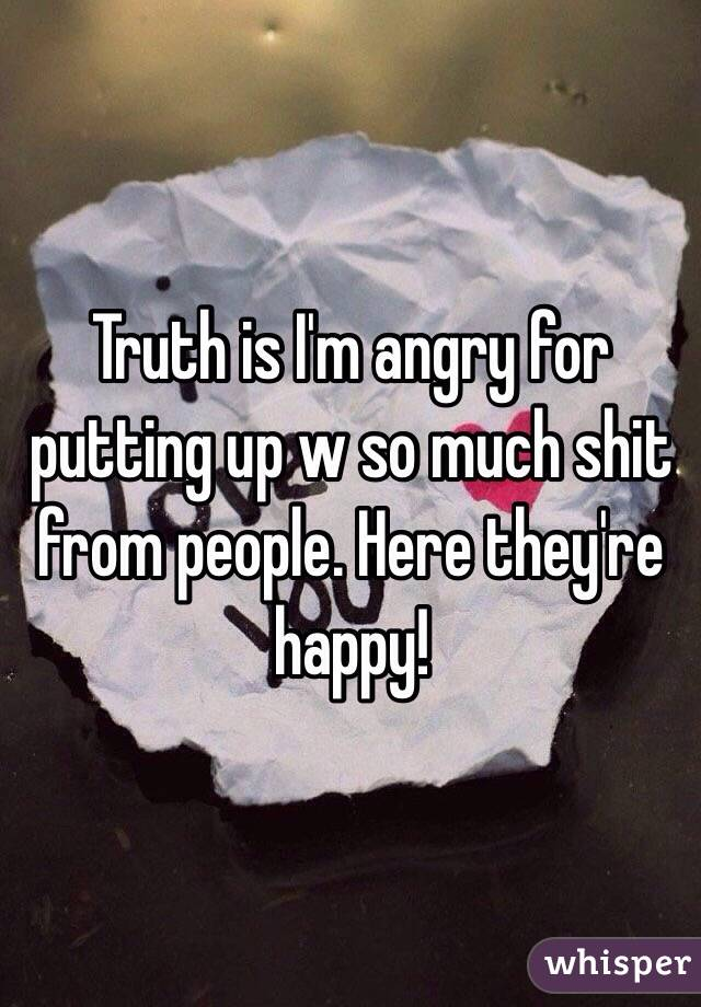 Truth is I'm angry for putting up w so much shit from people. Here they're happy!