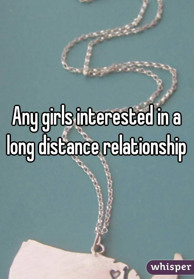 Any girls interested in a long distance relationship