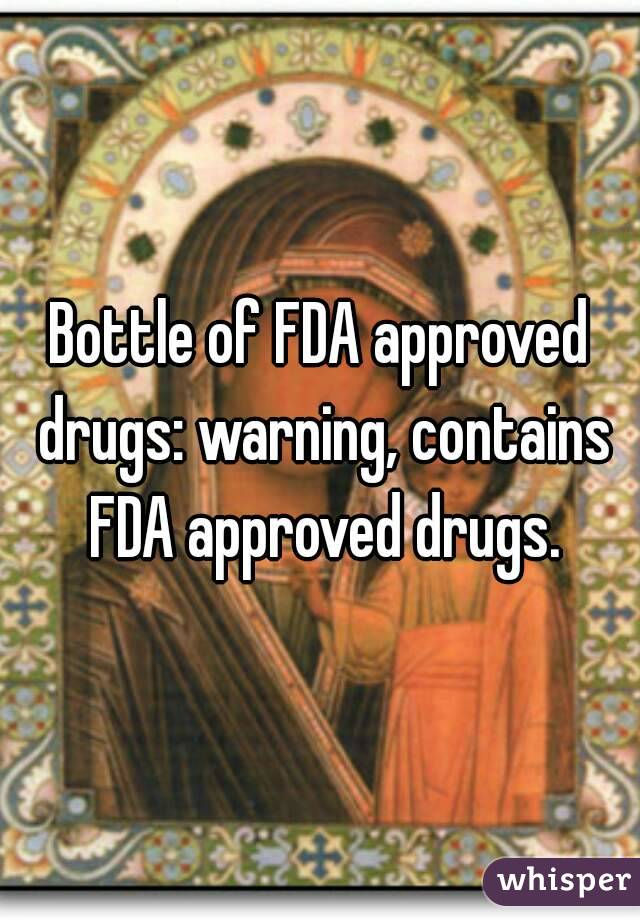 Bottle of FDA approved drugs: warning, contains FDA approved drugs.
