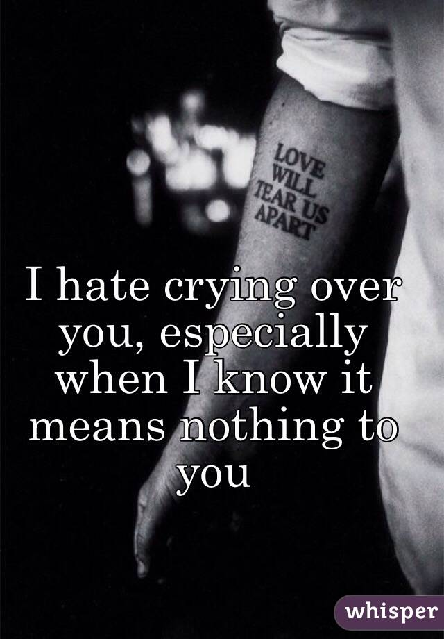 I hate crying over you, especially when I know it means nothing to you