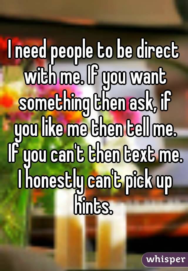 I need people to be direct with me. If you want something then ask, if you like me then tell me. If you can't then text me. I honestly can't pick up hints.