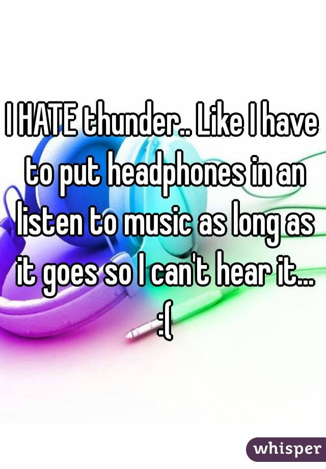 I HATE thunder.. Like I have to put headphones in an listen to music as long as it goes so I can't hear it... :(