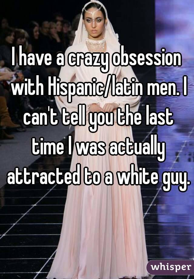 I have a crazy obsession with Hispanic/latin men. I can't tell you the last time I was actually attracted to a white guy.