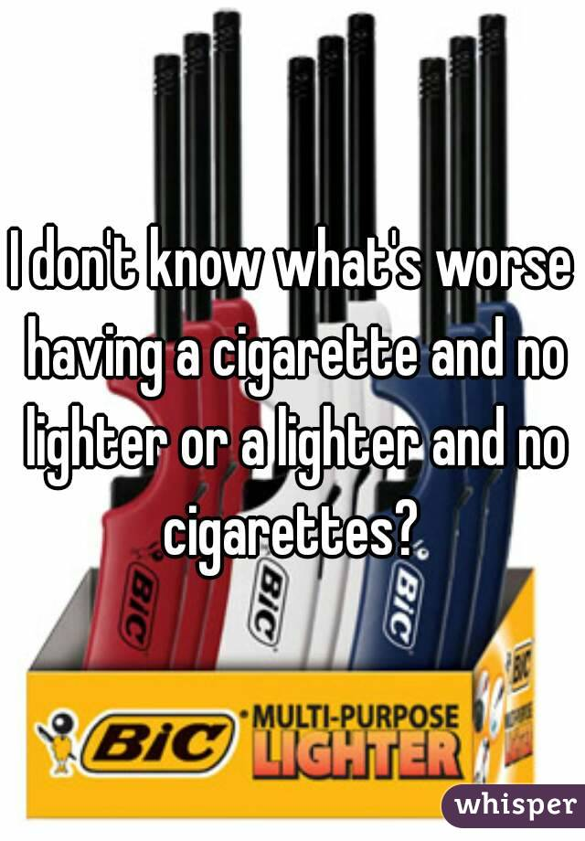I don't know what's worse having a cigarette and no lighter or a lighter and no cigarettes?