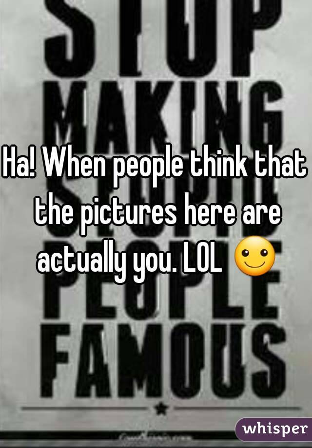 Ha! When people think that the pictures here are actually you. LOL ☺