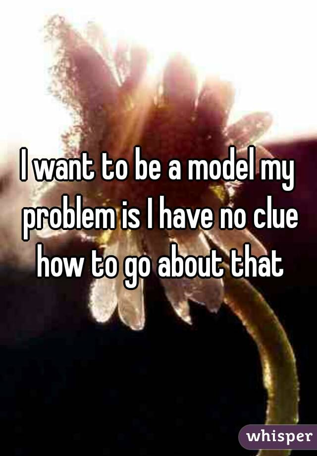 I want to be a model my problem is I have no clue how to go about that