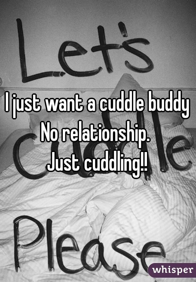 I just want a cuddle buddy No relationship.  Just cuddling!!