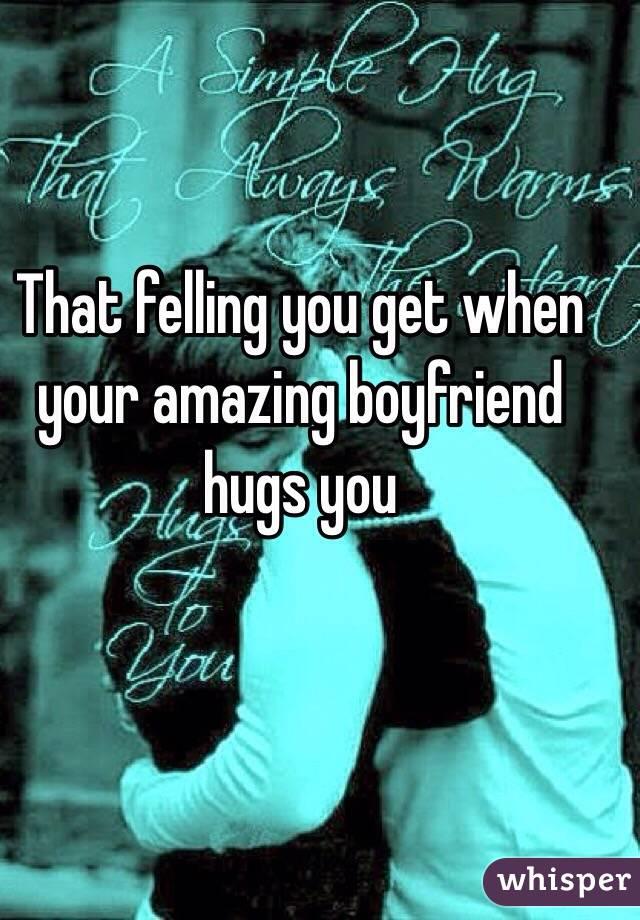 That felling you get when your amazing boyfriend hugs you