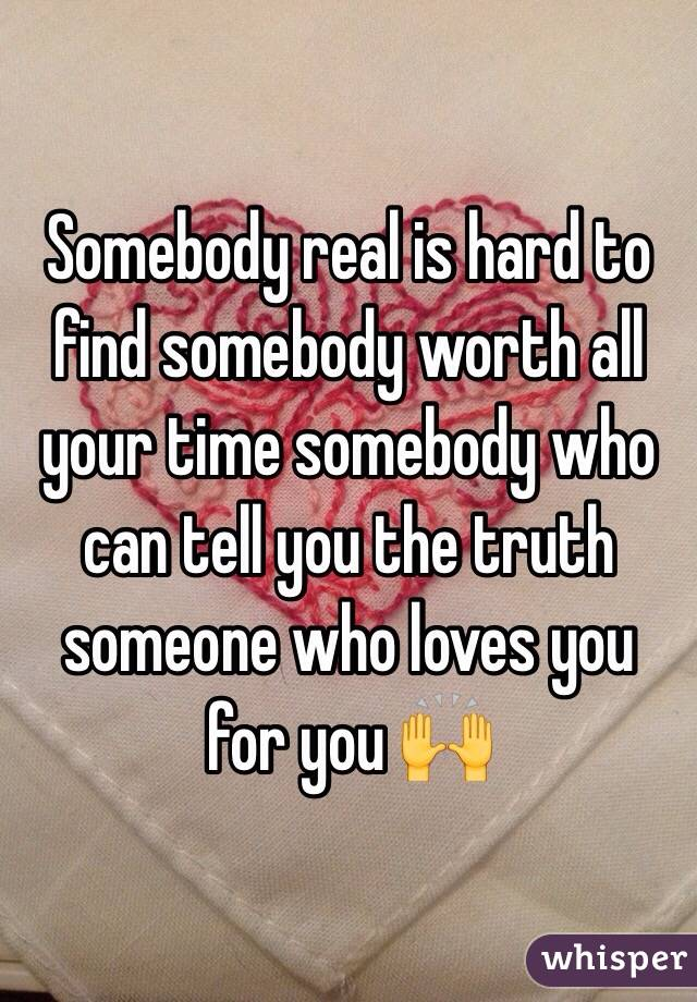 Somebody real is hard to find somebody worth all your time somebody who can tell you the truth someone who loves you for you 🙌